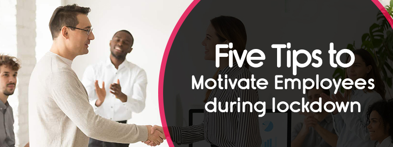 Five Tips to Motivate Employees During Lockdown